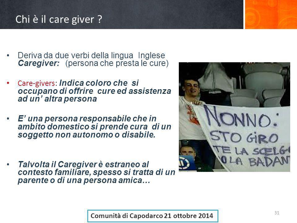 Chi è il care giver ? 31 Deriva da due verbi della lingua Inglese Caregiver: (persona che presta le cure) Care-givers: Indica coloro che si occupano d