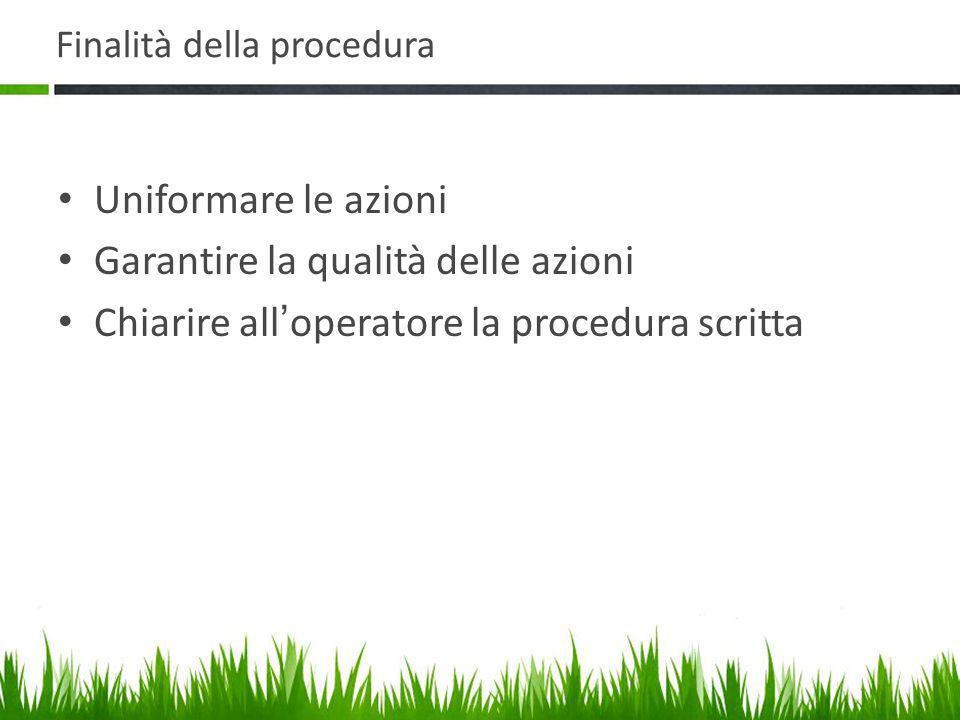 Finalità della procedura Uniformare le azioni Garantire la qualità delle azioni Chiarire all ' operatore la procedura scritta