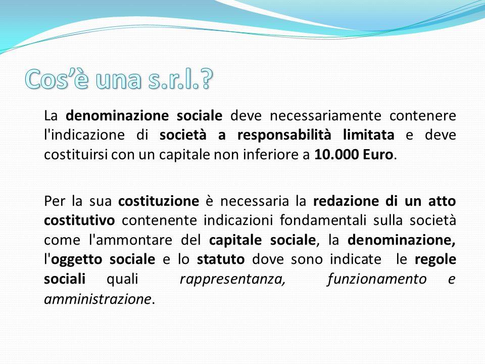 La denominazione sociale deve necessariamente contenere l indicazione di società a responsabilità limitata e deve costituirsi con un capitale non inferiore a 10.000 Euro.