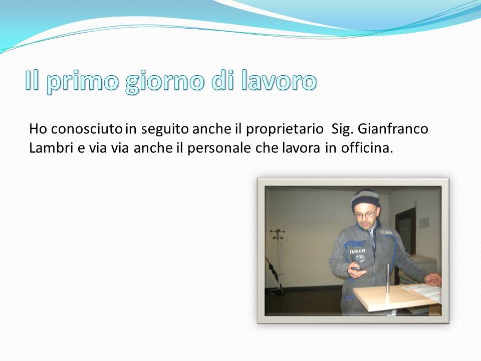 Ho conosciuto in seguito anche il proprietario Sig. Gianfranco Lambri e via via anche il personale che lavora in officina.