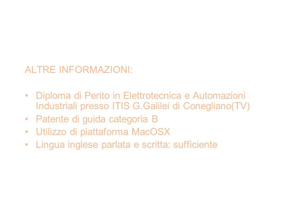 ALTRE INFORMAZIONI: Diploma di Perito in Elettrotecnica e Automazioni Industriali presso ITIS G.Galilei di Conegliano(TV) Patente di guida categoria B