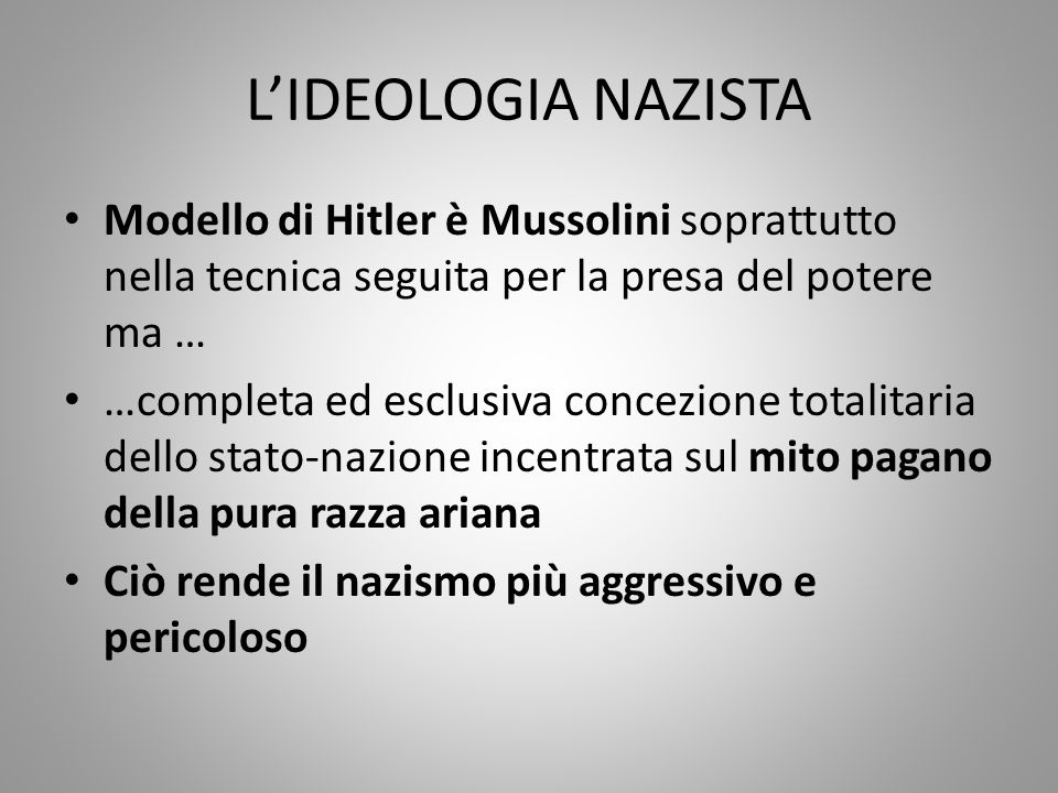 L'IDEOLOGIA NAZISTA Modello di Hitler è Mussolini soprattutto nella tecnica seguita per la presa del potere ma … …completa ed esclusiva concezione tot