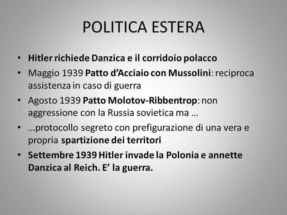 POLITICA ESTERA Hitler richiede Danzica e il corridoio polacco Maggio 1939 Patto d'Acciaio con Mussolini: reciproca assistenza in caso di guerra Agost