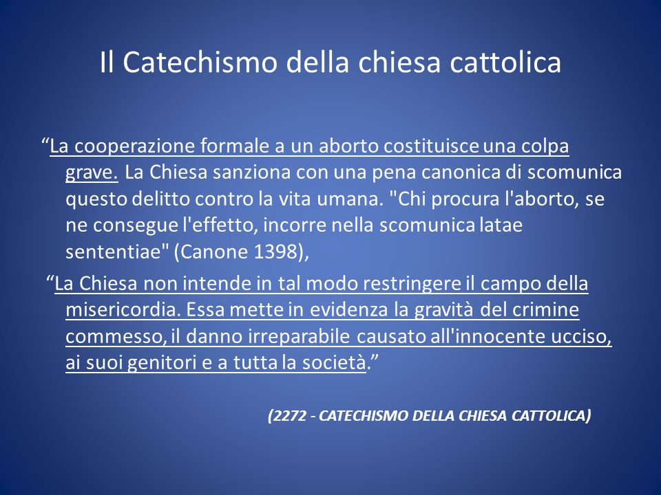 """Il Catechismo della chiesa cattolica """"La cooperazione formale a un aborto costituisce una colpa grave. La Chiesa sanziona con una pena canonica di sco"""