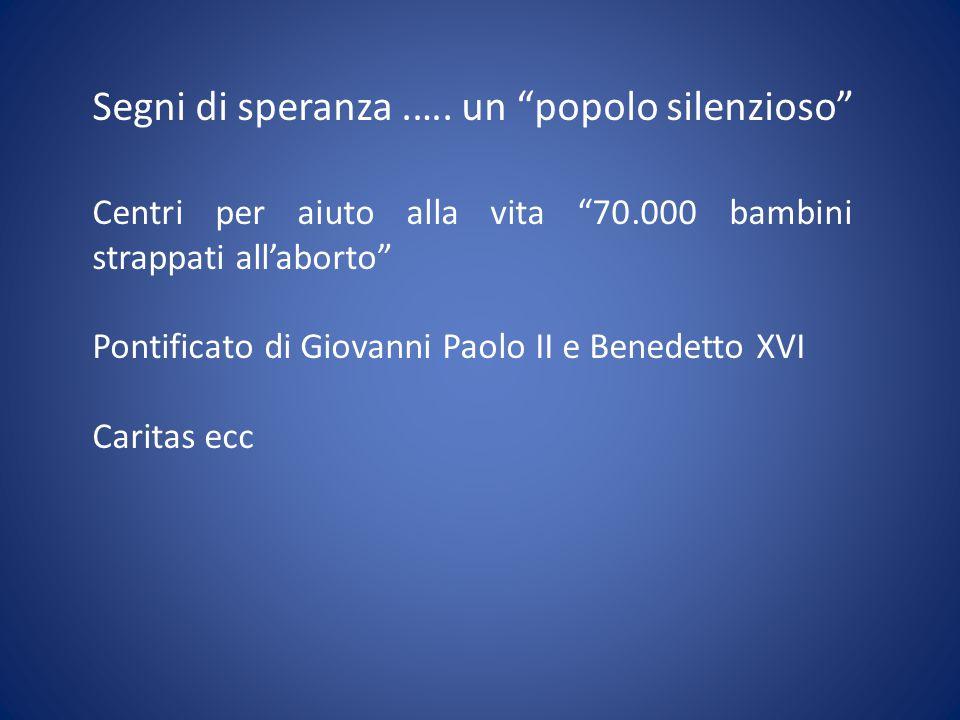 """Segni di speranza.…. un """"popolo silenzioso"""" Centri per aiuto alla vita """"70.000 bambini strappati all'aborto"""" Pontificato di Giovanni Paolo II e Benede"""