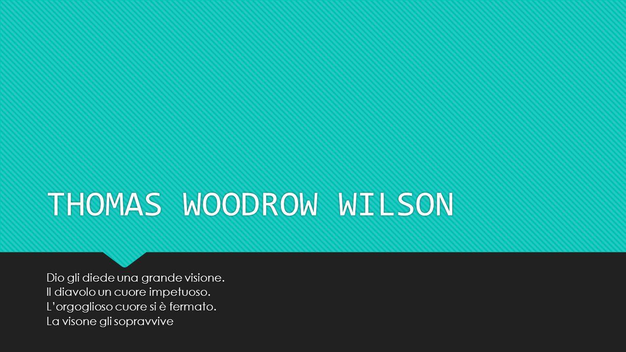 THOMAS WOODROW WILSON Dio gli diede una grande visione. Il diavolo un cuore impetuoso. L'orgoglioso cuore si è fermato. La visone gli sopravvive Dio g
