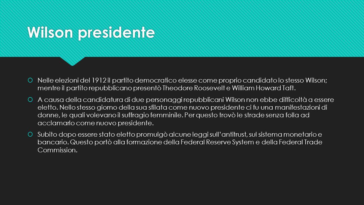 Wilson presidente  Nelle elezioni del 1912 il partito democratico elesse come proprio candidato lo stesso Wilson; mentre il partito repubblicano pres