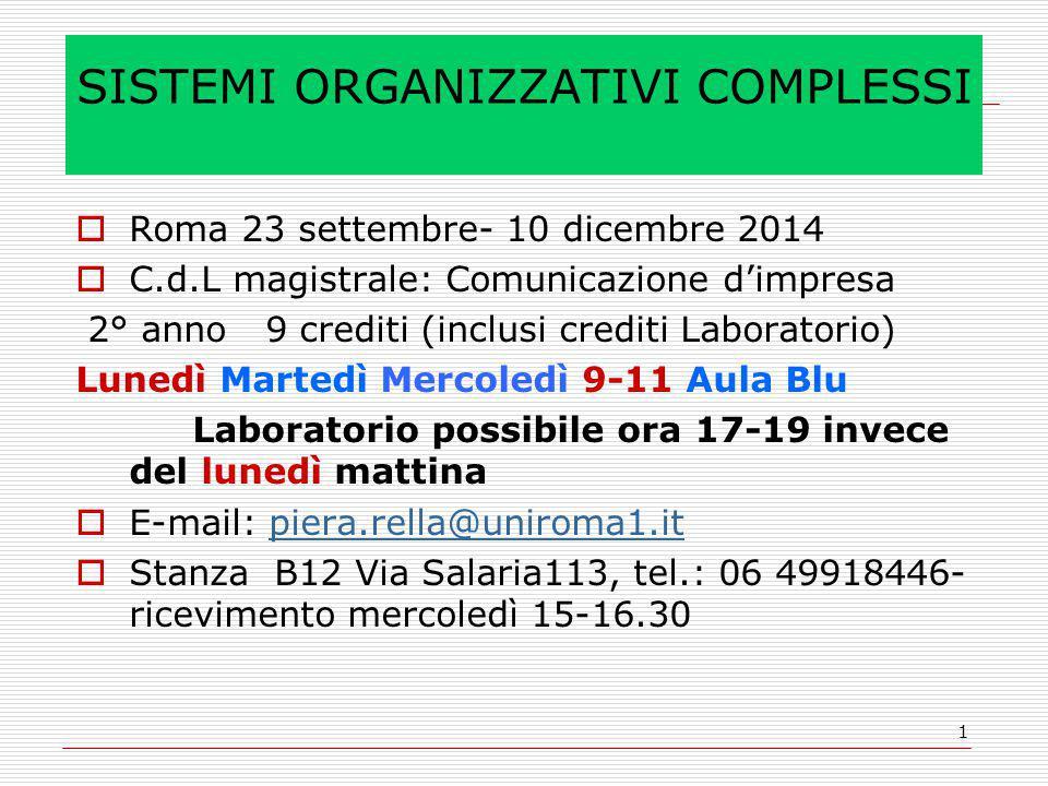 1 SISTEMI ORGANIZZATIVI COMPLESSI  Roma 23 settembre- 10 dicembre 2014  C.d.L magistrale: Comunicazione d'impresa 2° anno 9 crediti (inclusi crediti Laboratorio) Lunedì Martedì Mercoledì 9-11 Aula Blu Laboratorio possibile ora 17-19 invece del lunedì mattina  E-mail: piera.rella@uniroma1.itpiera.rella@uniroma1.it  Stanza B12 Via Salaria113, tel.: 06 49918446- ricevimento mercoledì 15-16.30