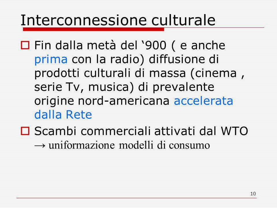10 Interconnessione culturale  Fin dalla metà del '900 ( e anche prima con la radio) diffusione di prodotti culturali di massa (cinema, serie Tv, musica) di prevalente origine nord-americana accelerata dalla Rete  Scambi commerciali attivati dal WTO → uniformazione modelli di consumo