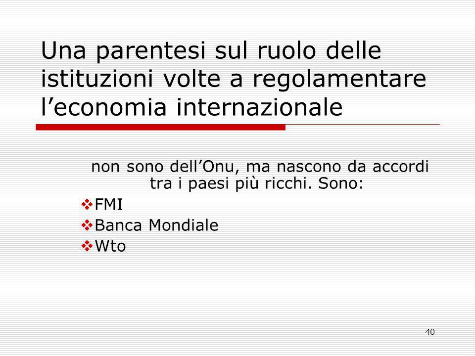 40 Una parentesi sul ruolo delle istituzioni volte a regolamentare l'economia internazionale non sono dell'Onu, ma nascono da accordi tra i paesi più ricchi.