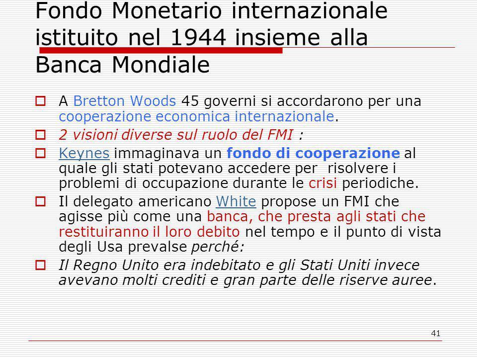 41 Fondo Monetario internazionale istituito nel 1944 insieme alla Banca Mondiale  A Bretton Woods 45 governi si accordarono per una cooperazione economica internazionale.
