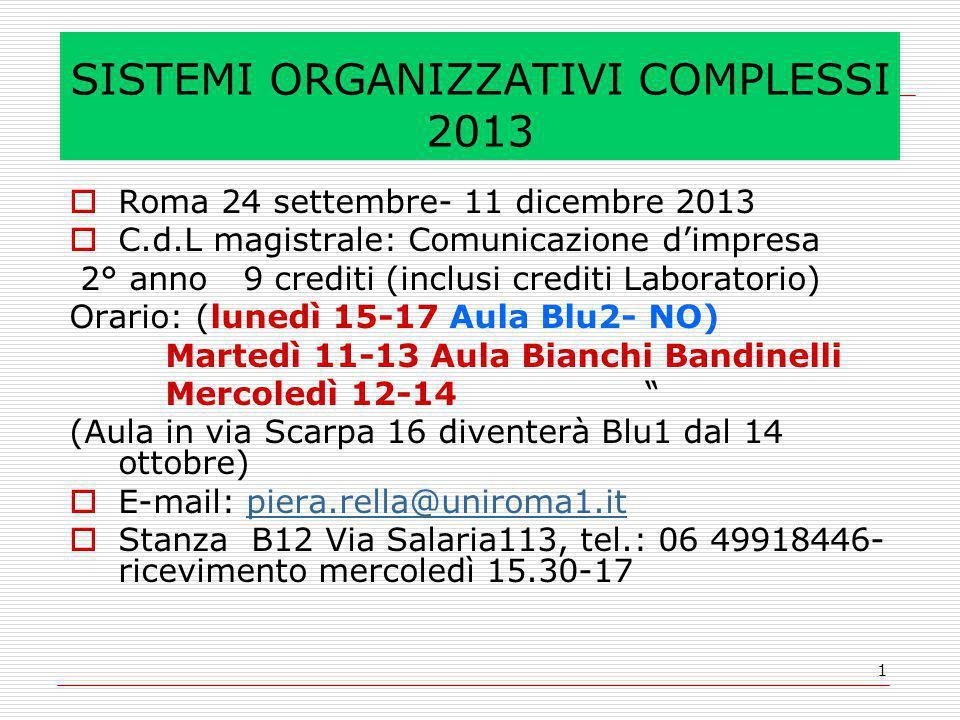 1 SISTEMI ORGANIZZATIVI COMPLESSI 2013  Roma 24 settembre- 11 dicembre 2013  C.d.L magistrale: Comunicazione d'impresa 2° anno 9 crediti (inclusi crediti Laboratorio) Orario: (lunedì 15-17 Aula Blu2- NO) Martedì 11-13 Aula Bianchi Bandinelli Mercoledì 12-14 (Aula in via Scarpa 16 diventerà Blu1 dal 14 ottobre)  E-mail: piera.rella@uniroma1.itpiera.rella@uniroma1.it  Stanza B12 Via Salaria113, tel.: 06 49918446- ricevimento mercoledì 15.30-17