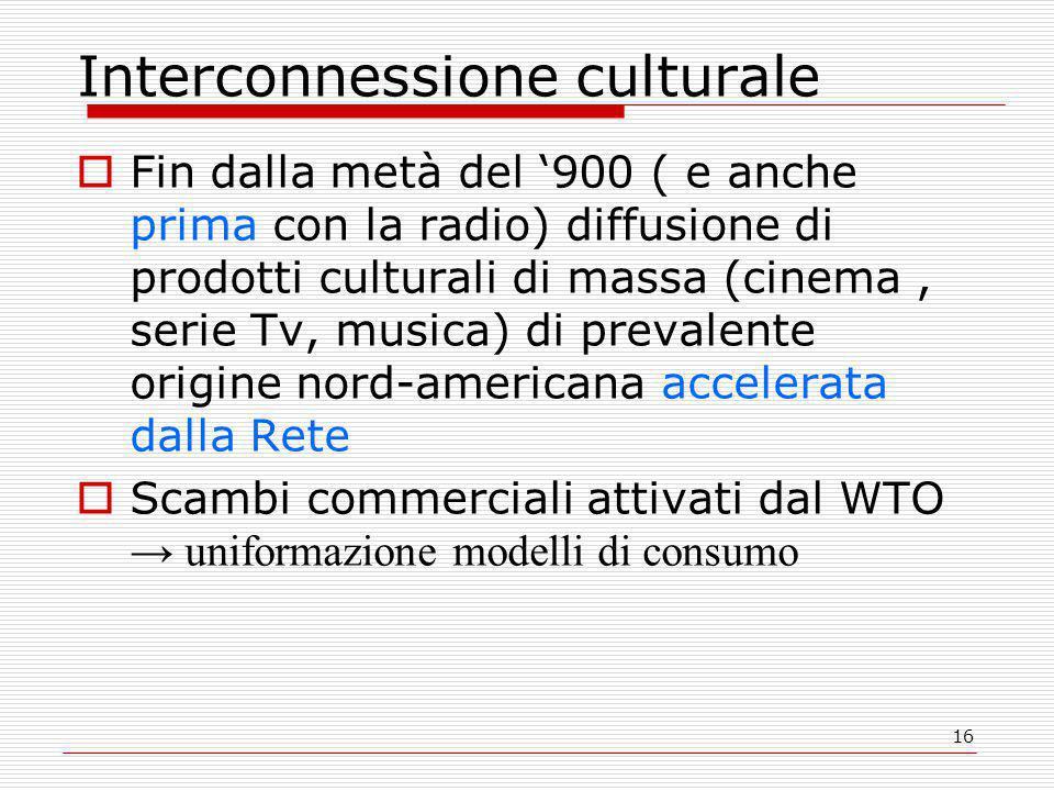 16 Interconnessione culturale  Fin dalla metà del '900 ( e anche prima con la radio) diffusione di prodotti culturali di massa (cinema, serie Tv, musica) di prevalente origine nord-americana accelerata dalla Rete  Scambi commerciali attivati dal WTO → uniformazione modelli di consumo