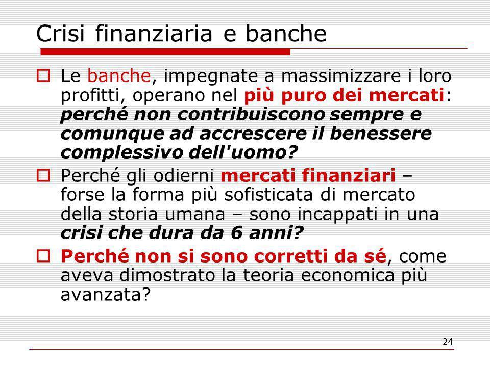 24 Crisi finanziaria e banche  Le banche, impegnate a massimizzare i loro profitti, operano nel più puro dei mercati: perché non contribuiscono sempre e comunque ad accrescere il benessere complessivo dell uomo.