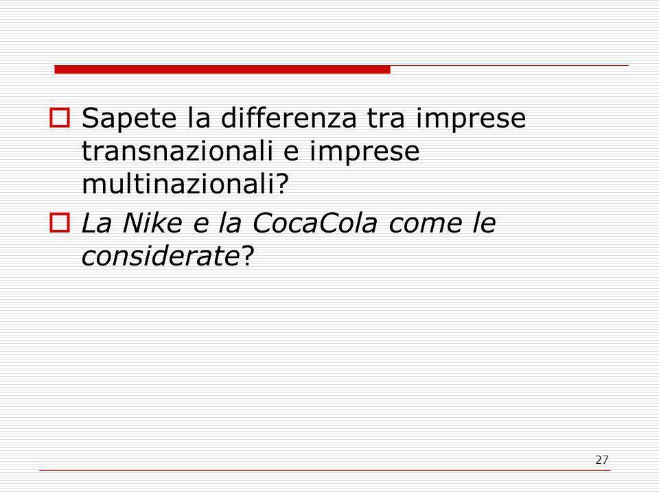 27  Sapete la differenza tra imprese transnazionali e imprese multinazionali?  La Nike e la CocaCola come le considerate?