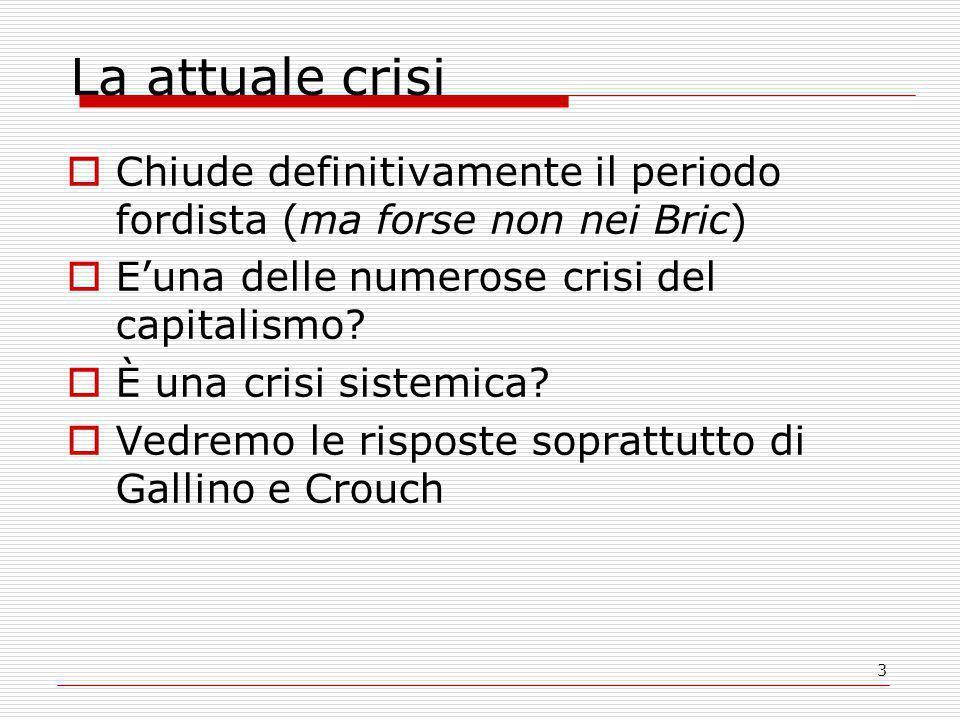 3 La attuale crisi  Chiude definitivamente il periodo fordista (ma forse non nei Bric)  E'una delle numerose crisi del capitalismo.