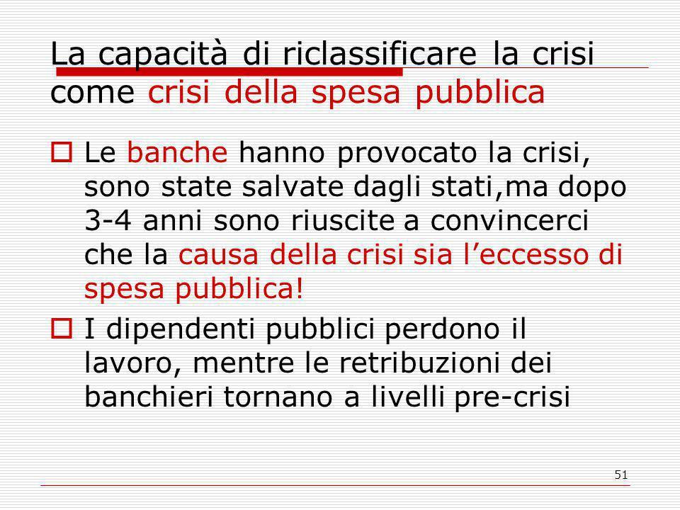51 La capacità di riclassificare la crisi come crisi della spesa pubblica  Le banche hanno provocato la crisi, sono state salvate dagli stati,ma dopo 3-4 anni sono riuscite a convincerci che la causa della crisi sia l'eccesso di spesa pubblica.