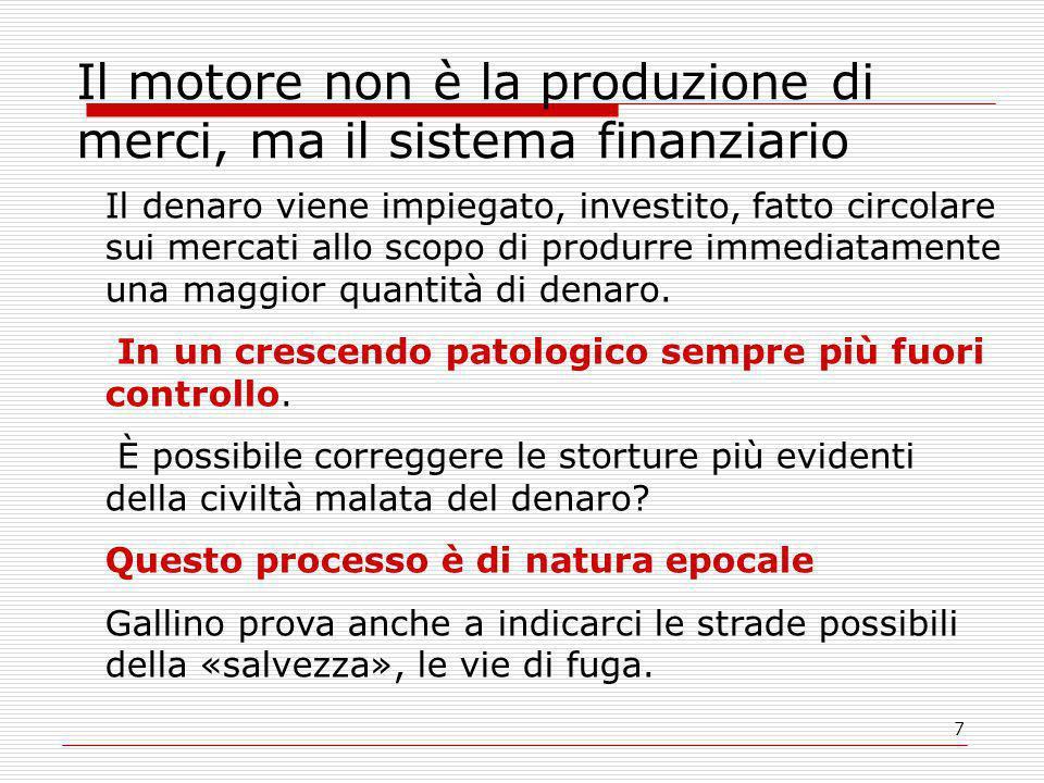 7 Il motore non è la produzione di merci, ma il sistema finanziario Il denaro viene impiegato, investito, fatto circolare sui mercati allo scopo di produrre immediatamente una maggior quantità di denaro.