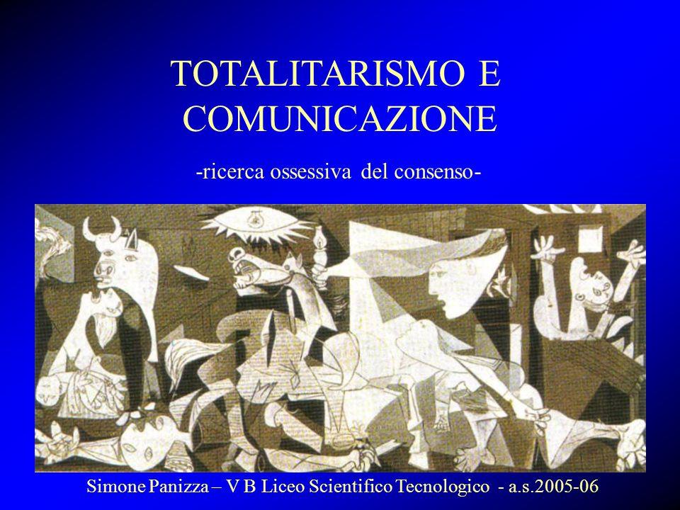 TOTALITARISMO E COMUNICAZIONE -ricerca ossessiva del consenso- Simone Panizza – V B Liceo Scientifico Tecnologico - a.s.2005-06