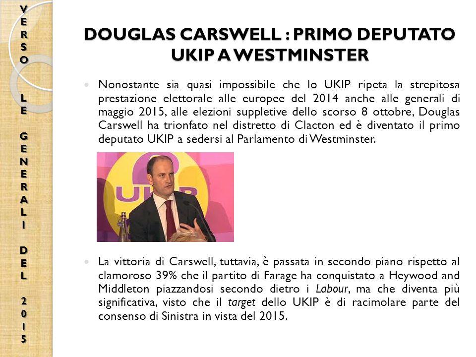 DOUGLAS CARSWELL : PRIMO DEPUTATO UKIP A WESTMINSTER Nonostante sia quasi impossibile che lo UKIP ripeta la strepitosa prestazione elettorale alle europee del 2014 anche alle generali di maggio 2015, alle elezioni suppletive dello scorso 8 ottobre, Douglas Carswell ha trionfato nel distretto di Clacton ed è diventato il primo deputato UKIP a sedersi al Parlamento di Westminster.