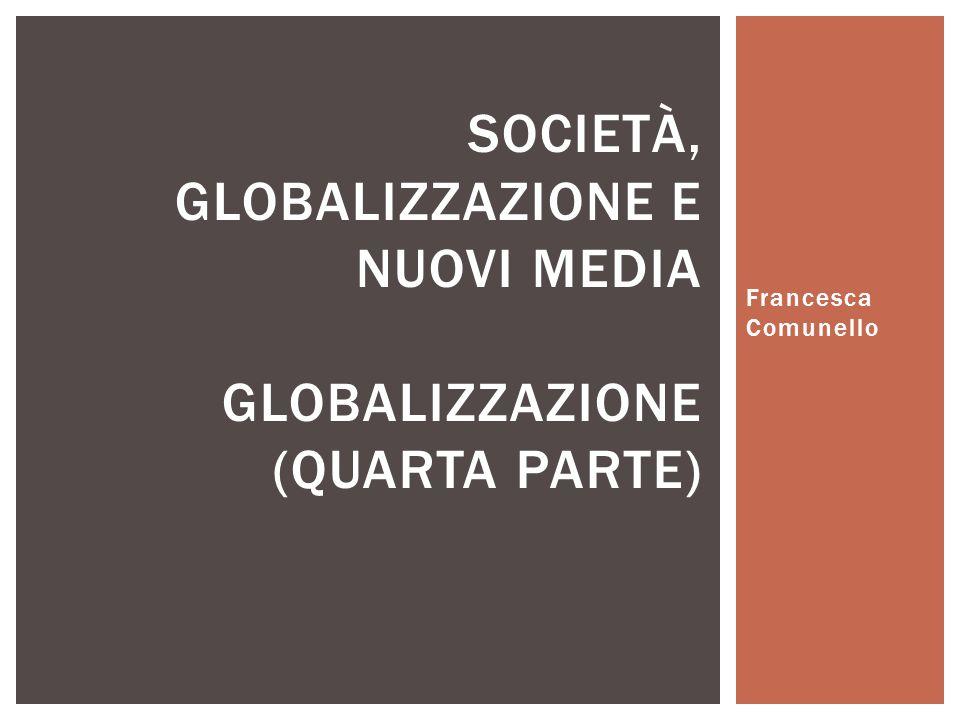 Francesca Comunello SOCIETÀ, GLOBALIZZAZIONE E NUOVI MEDIA GLOBALIZZAZIONE (QUARTA PARTE)