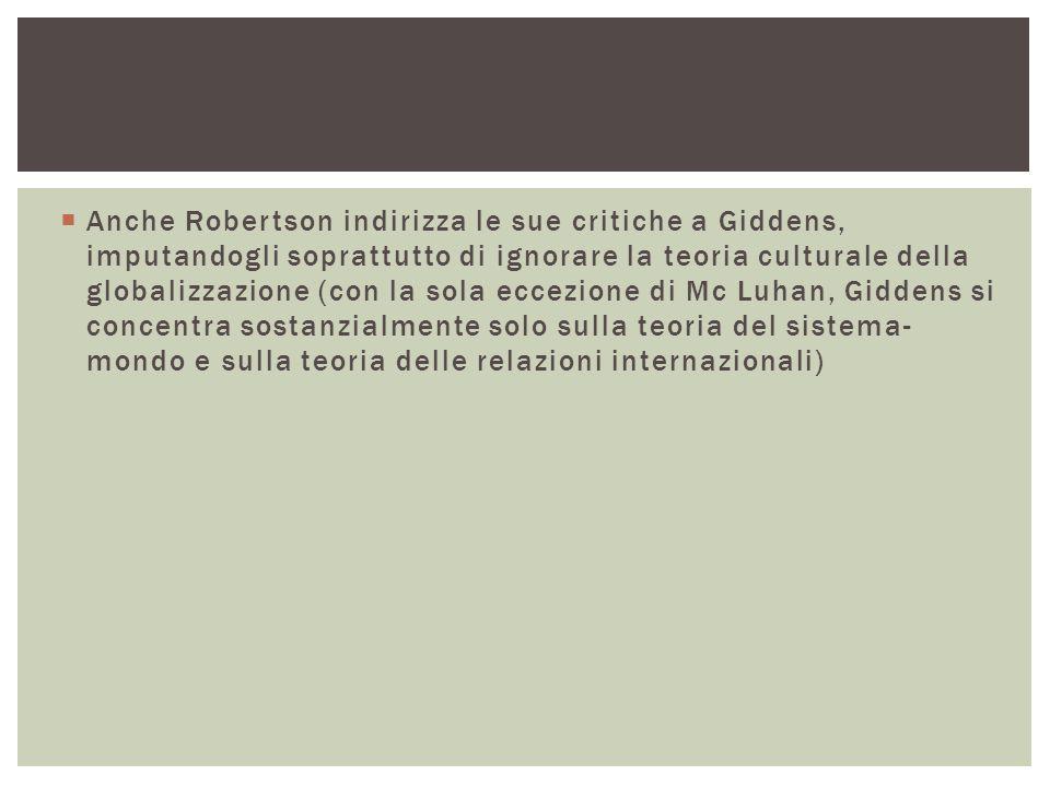  Anche Robertson indirizza le sue critiche a Giddens, imputandogli soprattutto di ignorare la teoria culturale della globalizzazione (con la sola eccezione di Mc Luhan, Giddens si concentra sostanzialmente solo sulla teoria del sistema- mondo e sulla teoria delle relazioni internazionali)
