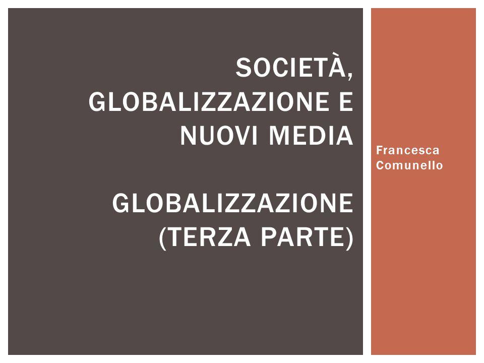 Francesca Comunello SOCIETÀ, GLOBALIZZAZIONE E NUOVI MEDIA GLOBALIZZAZIONE (TERZA PARTE)