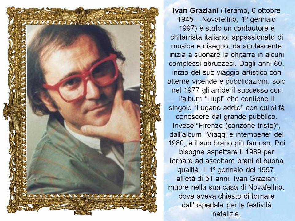 Ivan Graziani (Teramo, 6 ottobre 1945 – Novafeltria, 1º gennaio 1997) è stato un cantautore e chitarrista italiano, appassionato di musica e disegno, da adolescente inizia a suonare la chitarra in alcuni complessi abruzzesi.