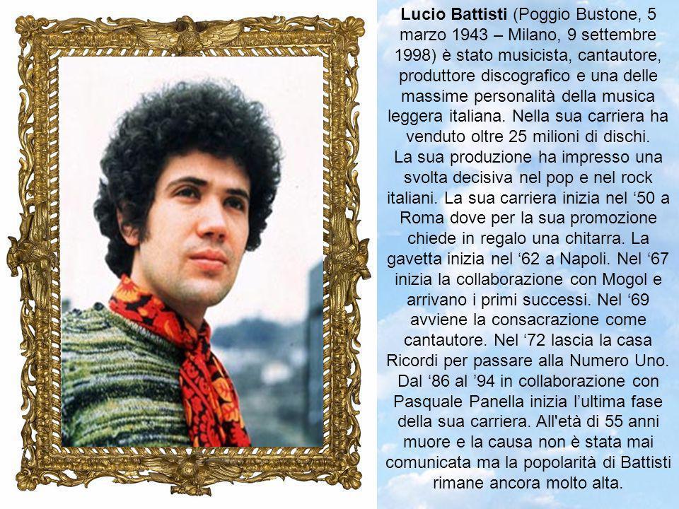 Lucio Battisti (Poggio Bustone, 5 marzo 1943 – Milano, 9 settembre 1998) è stato musicista, cantautore, produttore discografico e una delle massime personalità della musica leggera italiana.