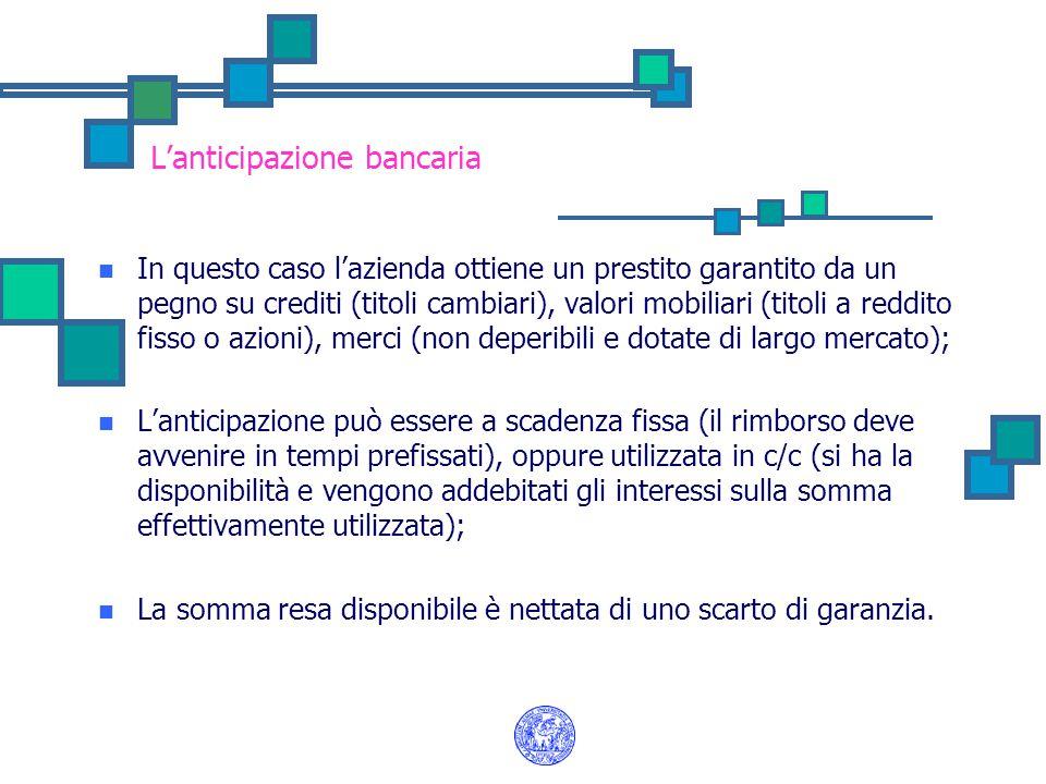 L'anticipazione bancaria In questo caso l'azienda ottiene un prestito garantito da un pegno su crediti (titoli cambiari), valori mobiliari (titoli a r