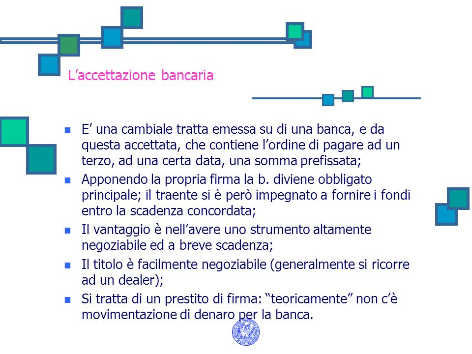 L'accettazione bancaria E' una cambiale tratta emessa su di una banca, e da questa accettata, che contiene l'ordine di pagare ad un terzo, ad una cert