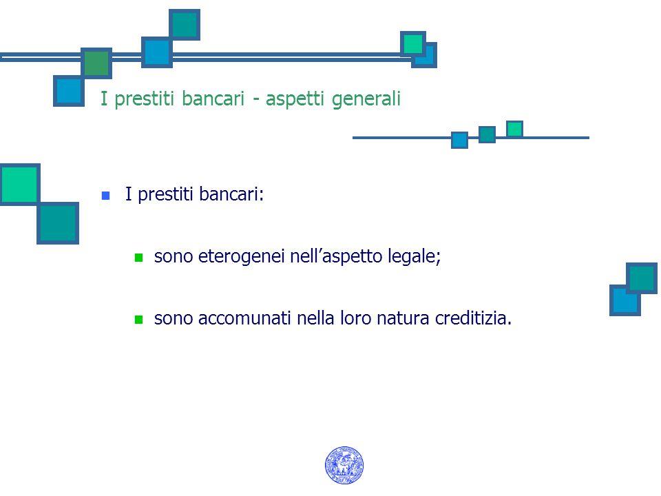 I prestiti bancari - aspetti generali I prestiti bancari: sono eterogenei nell'aspetto legale; sono accomunati nella loro natura creditizia.