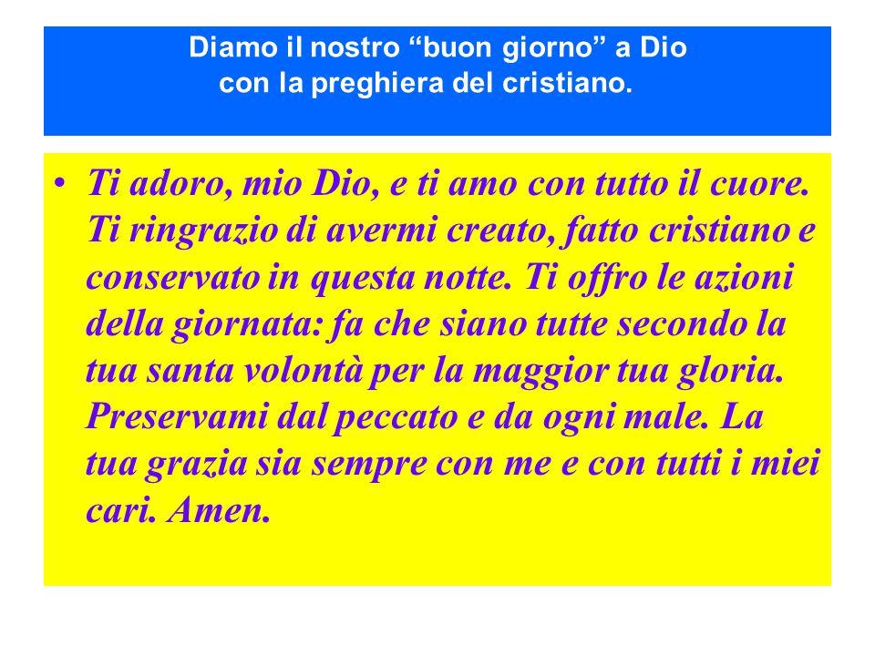 """Diamo il nostro """"buon giorno"""" a Dio con la preghiera del cristiano. Ti adoro, mio Dio, e ti amo con tutto il cuore. Ti ringrazio di avermi creato, fat"""