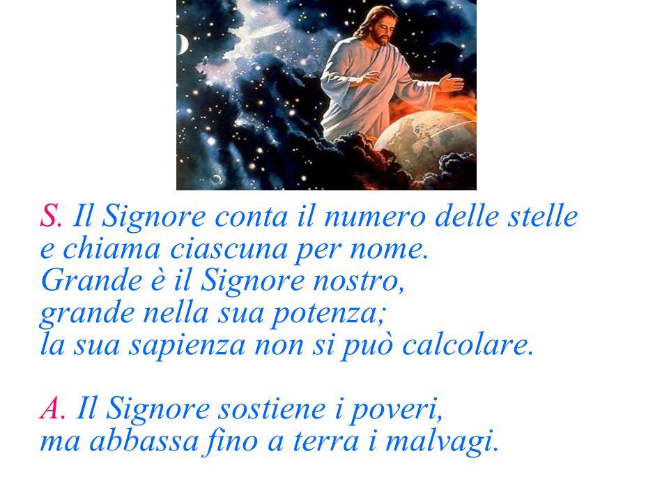S. Il Signore conta il numero delle stelle e chiama ciascuna per nome. Grande è il Signore nostro, grande nella sua potenza; la sua sapienza non si pu