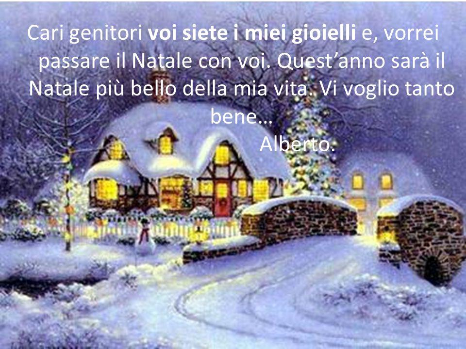 Cari genitori voi siete i miei gioielli e, vorrei passare il Natale con voi. Quest'anno sarà il Natale più bello della mia vita. Vi voglio tanto bene…