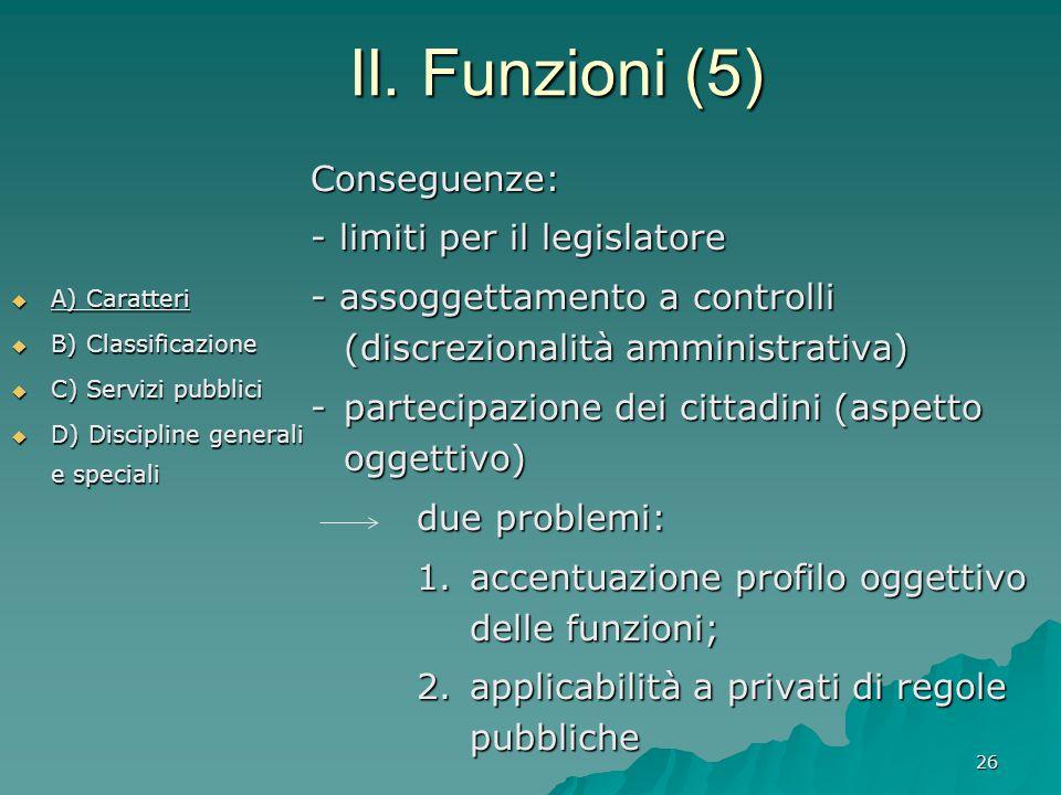 26 II. Funzioni (5)  A) Caratteri  B) Classificazione  C) Servizi pubblici  D) Discipline generali e speciali Conseguenze: - limiti per il legisla