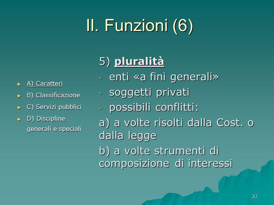 II. Funzioni (6) 5) pluralità - enti «a fini generali» - soggetti privati - possibili conflitti: a) a volte risolti dalla Cost. o dalla legge b) a vol