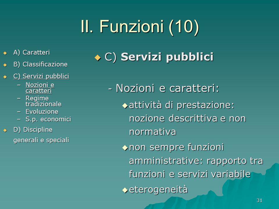 31 II. Funzioni (10)  A) Caratteri  B) Classificazione  C) Servizi pubblici –Nozioni e caratteri –Regime tradizionale –Evoluzione –S.p. economici 