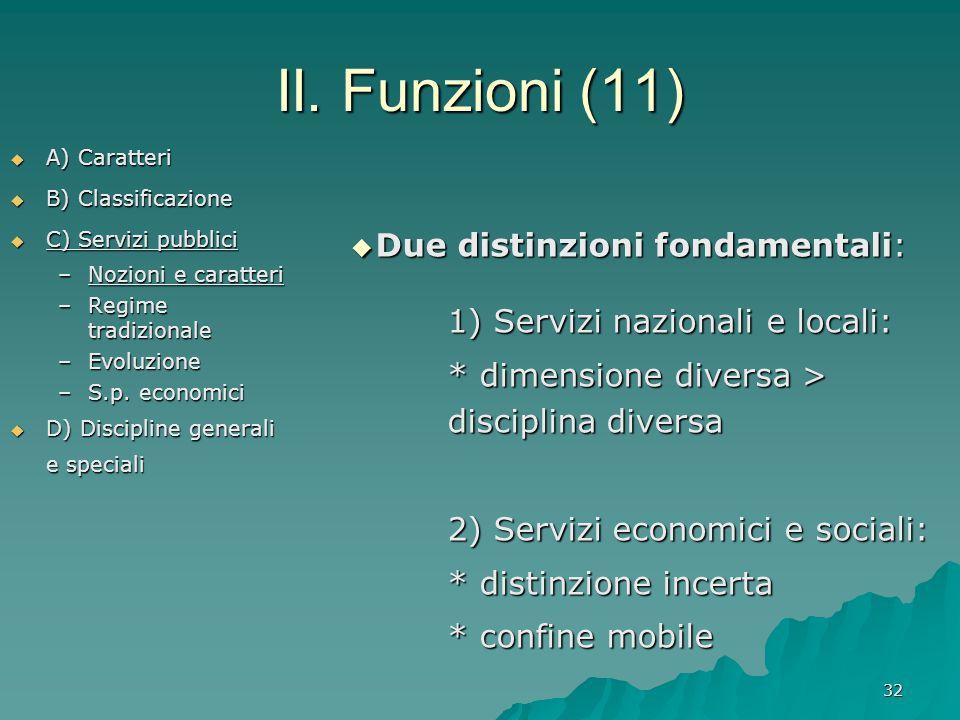 32 II. Funzioni (11)  A) Caratteri  B) Classificazione  C) Servizi pubblici –Nozioni e caratteri –Regime tradizionale –Evoluzione –S.p. economici 