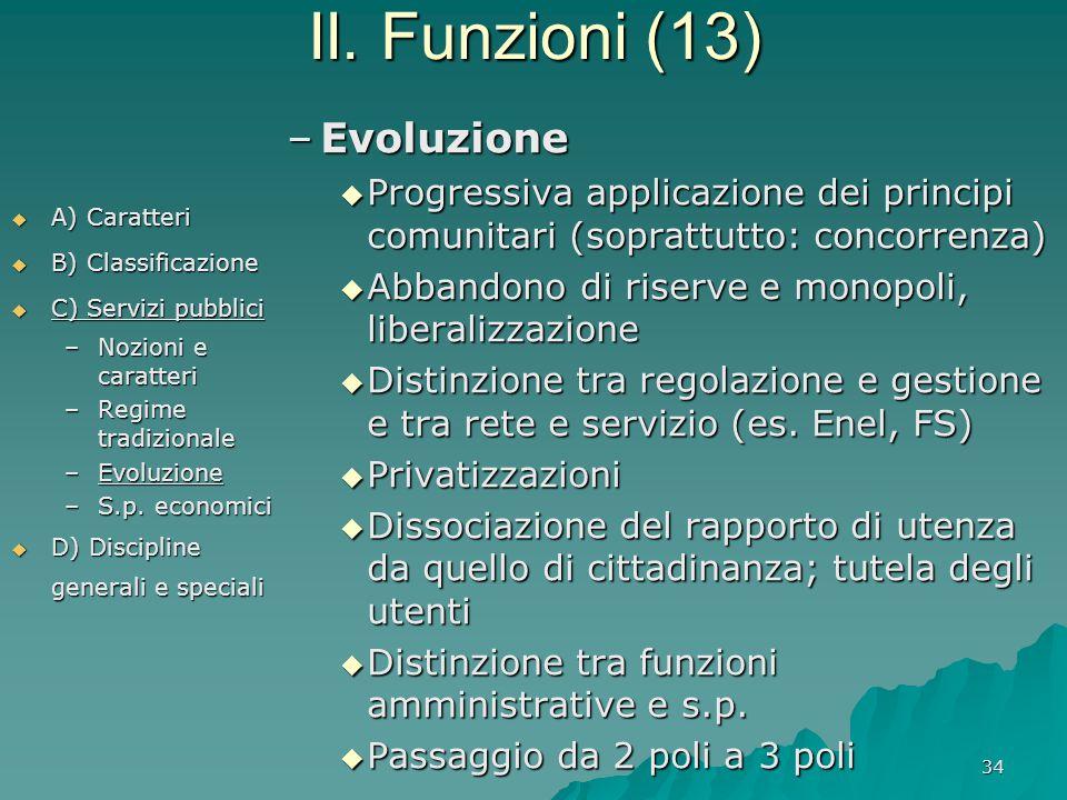34 II. Funzioni (13)  A) Caratteri  B) Classificazione  C) Servizi pubblici –Nozioni e caratteri –Regime tradizionale –Evoluzione –S.p. economici 