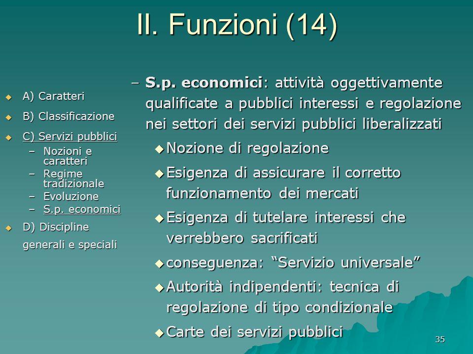 35 II. Funzioni (14)  A) Caratteri  B) Classificazione  C) Servizi pubblici –Nozioni e caratteri –Regime tradizionale –Evoluzione –S.p. economici 
