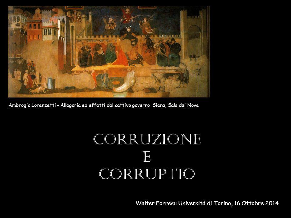 Corruzione e corruptio Walter Forresu Università di Torino, 16 Ottobre 2014 Ambrogio Lorenzetti - Allegoria ed effetti del cattivo governo Siena, Sala dei Nove