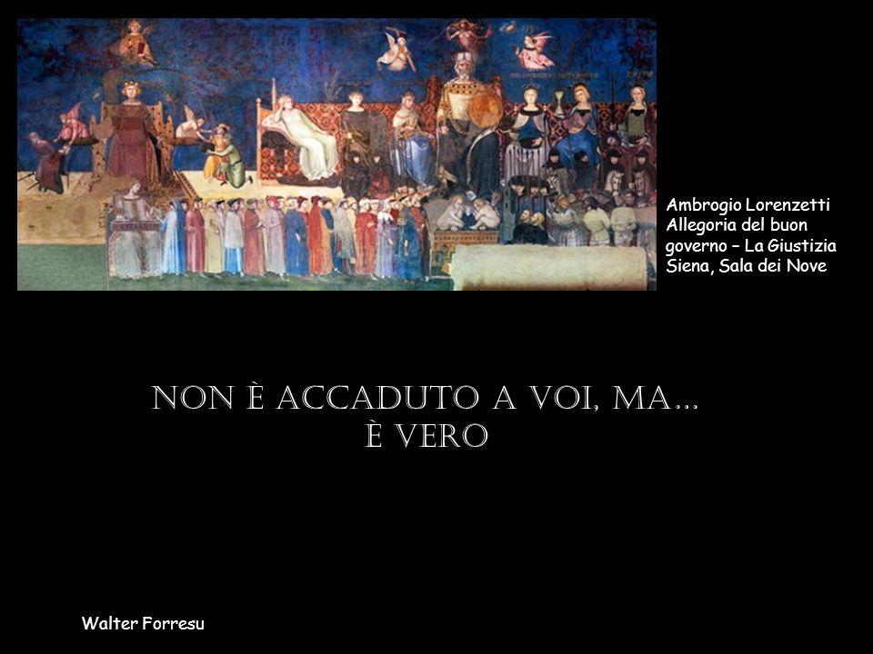Non è accaduto a voi, ma… è vero Walter Forresu Ambrogio Lorenzetti Allegoria del buon governo – La Giustizia Siena, Sala dei Nove