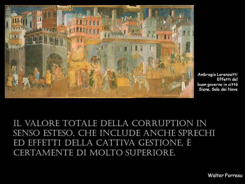 Walter Forresu Ambrogio Lorenzetti Effetti del buon governo in città Siena, Sala dei Nove Il valore totale della corruption in senso esteso, che include anche sprechi ed effetti della cattiva gestione, è certamente di molto superiore.