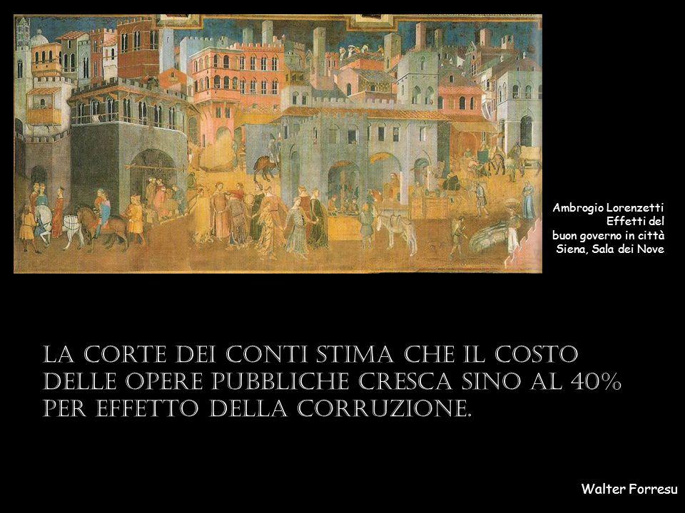 Walter Forresu Ambrogio Lorenzetti Effetti del buon governo in città Siena, Sala dei Nove La Corte dei conti stima che il costo delle opere pubbliche cresca sino al 40% per effetto della corruzione.