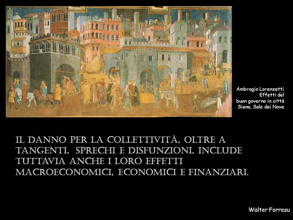 Walter Forresu Ambrogio Lorenzetti Effetti del buon governo in città Siena, Sala dei Nove Il danno per la collettività, oltre a tangenti, sprechi e disfunzioni, include tuttavia anche i loro effetti macroeconomici, economici e finanziari.