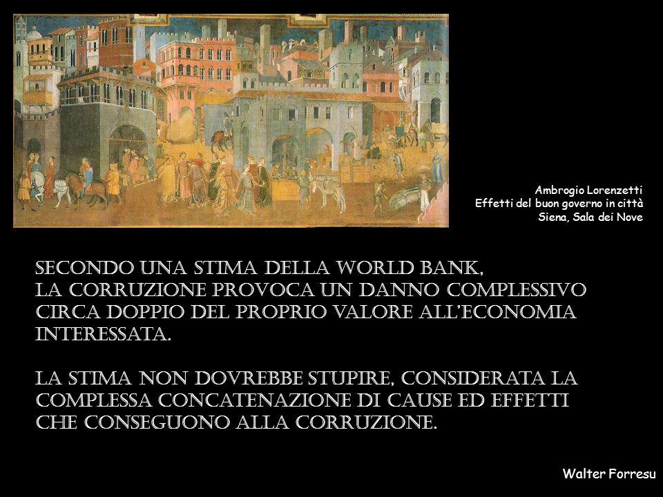 Walter Forresu Ambrogio Lorenzetti Effetti del buon governo in città Siena, Sala dei Nove Secondo Una stima della world bank, la corruzione provoca un danno complessivo circa doppio del proprio valore all'economia interessata.