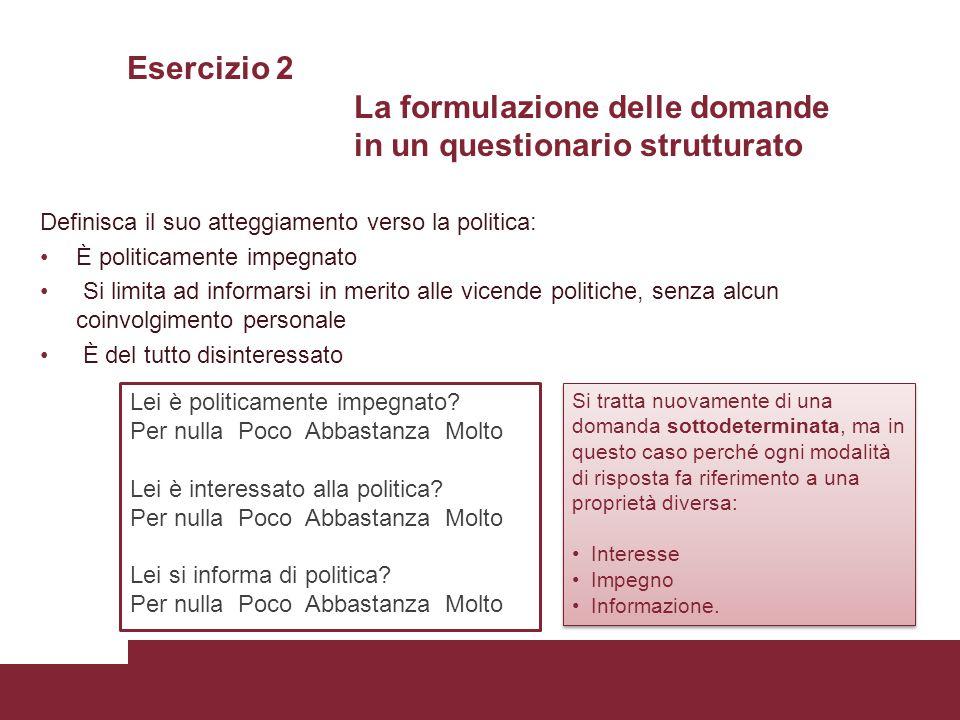 Esercizio 2 La formulazione delle domande in un questionario strutturato Definisca il suo atteggiamento verso la politica: È politicamente impegnato S