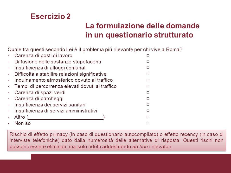 Esercizio 2 La formulazione delle domande in un questionario strutturato Quale tra questi secondo Lei è il problema più rilevante per chi vive a Roma?