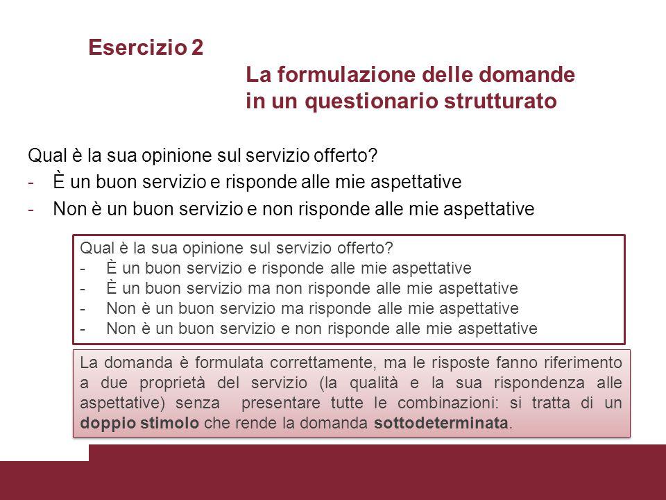 Esercizio 2 La formulazione delle domande in un questionario strutturato Qual è la sua opinione sul servizio offerto? -È un buon servizio e risponde a